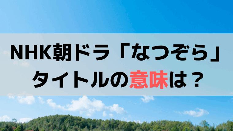 NHK朝ドラ「なつぞら」のタイトルの意味は?