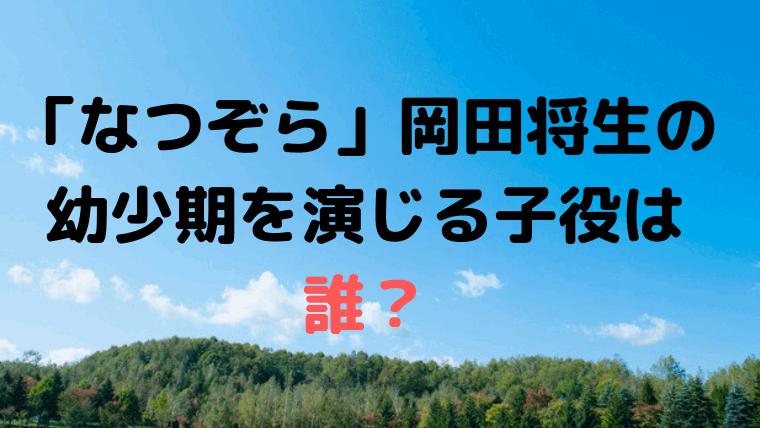 「なつぞら」岡田将生の幼少期、奥原咲太郎を演じる子役・役者は「渡邉蒼」