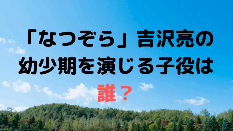 「なつぞら」吉沢亮の幼少期、山田天陽を演じる子役・役者は「荒井雄斗」