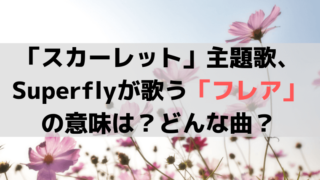 「スカーレット」主題歌、Superflyが歌う「フレア」の意味は?どんな曲?