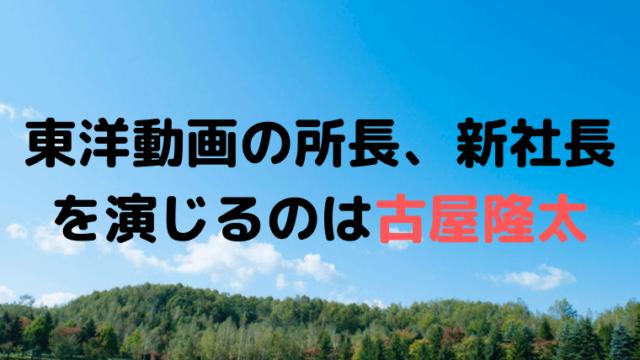 「なつぞら」東洋動画の所長、新社長を演じるのは古屋隆太(ふるやりゅうた)