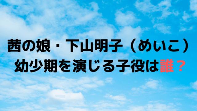 茜の娘・下山明子(めいこ)を演じる子役は誰?宝辺花帆美(たからべかほみ)