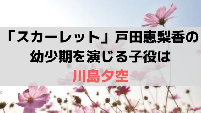 「スカーレット」戸田恵梨香の幼少期を演じる子役は「川島夕空」3代目スイちゃん
