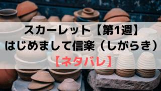スカーレット第1週【ネタバレ・あらすじ・感想】はじめまして信楽(しがらき)