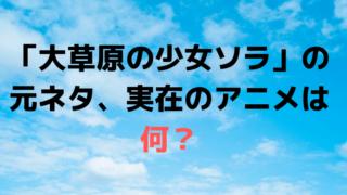 なつぞら「大草原の少女ソラ」の元ネタ、実在のTVアニメのモデルは何?