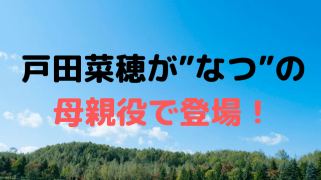"""「なつぞら」戸田菜穂が【25週】""""なつ""""の母親役で登場"""