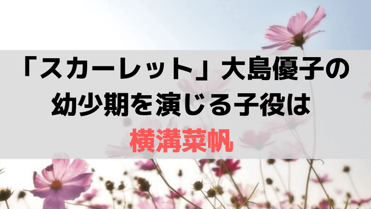 「スカーレット」大島優子の幼少期を演じる子役は「横溝菜帆」