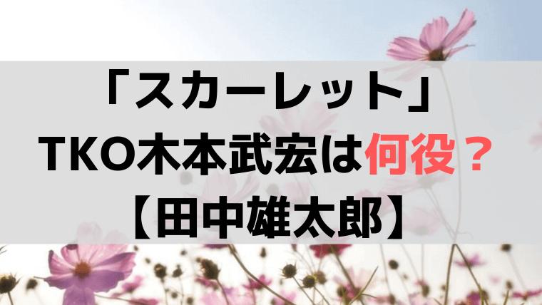 「スカーレット」お笑い芸人・TKO木本武宏が演じるのは【田中雄太郎】