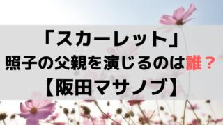 「スカーレット」照子(大島優子)の父親・熊谷秀男を演じるのは「阪田マサノブ」