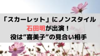 """「スカーレット」にノンスタイル・石田明が出演!役は""""喜美子""""の見合い相手"""