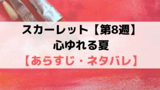 スカーレット第8週【ネタバレ・あらすじ・感想】心ゆれる夏