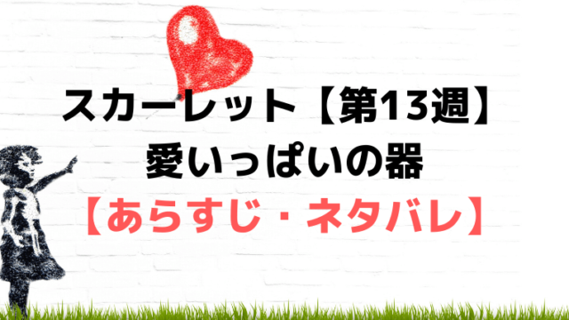 スカーレット第13週【ネタバレ・あらすじ・感想】愛いっぱいの器