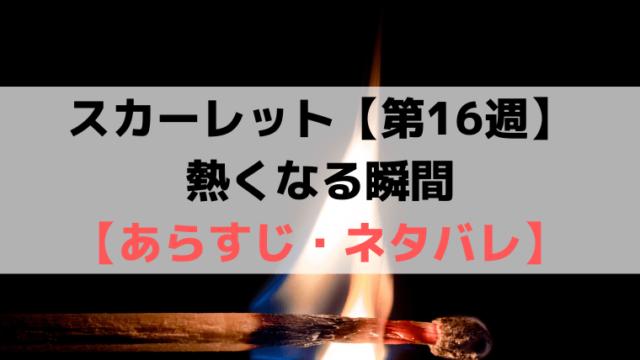スカーレット第16週【ネタバレ・あらすじ・感想】熱くなる瞬間