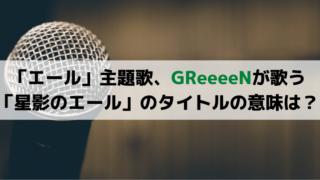 「エール」主題歌、GReeeeNが歌う「星影のエール」のタイトルの意味は?