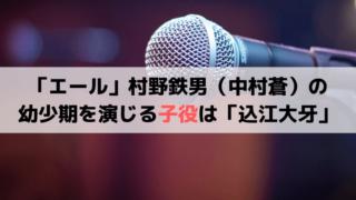 「エール」ガキ大将・村野鉄男(中村蒼)の幼少期を演じる子役は「込江大牙」
