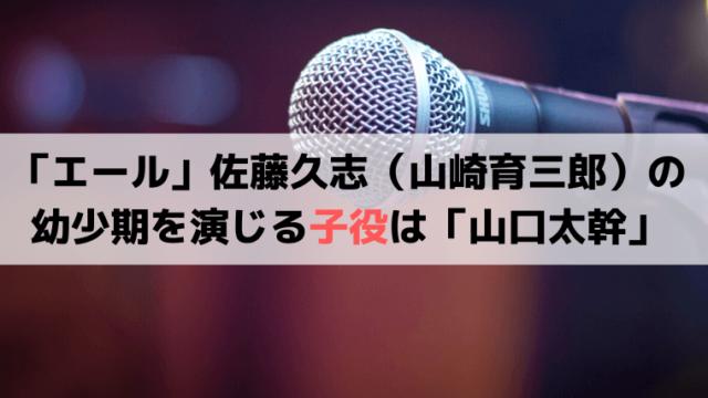 「エール」佐藤久志(山崎育三郎)の幼少期を演じる子役は誰?「山口太幹」