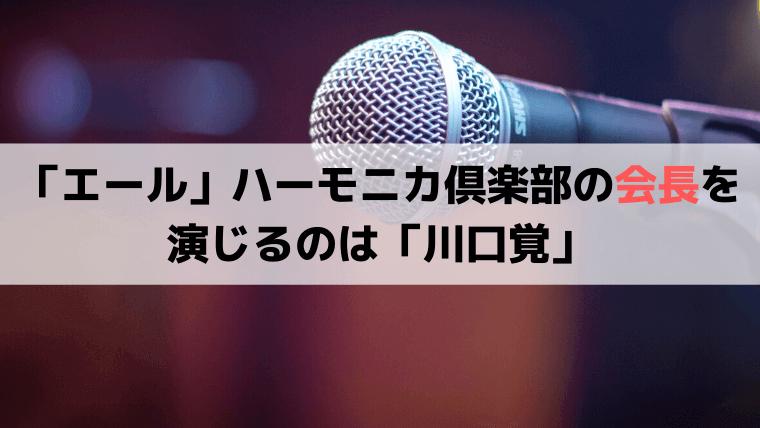 「エール」ハーモニカ倶楽部の会長を演じるのは「川口覚(かわぐちさとる)」