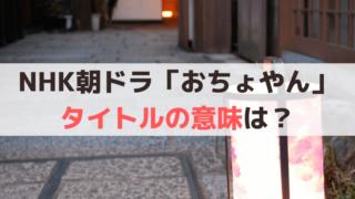 NHK朝ドラ「おちょやん」タイトルの意味は?千代の名前にかかってる?