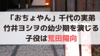 「おちょやん」千代の実弟・竹井ヨシヲの幼少期を演じる子役は「荒田陽向」
