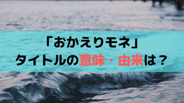 「おかえりモネ」タイトルの意味・由来は?百音が実家・亀島を離れた理由、葛藤