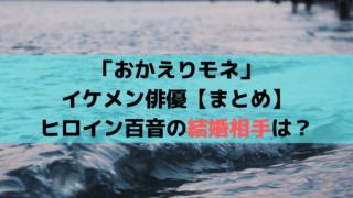 「おかえりモネ」ヒロイン百音の恋・結婚相手は?イケメン俳優【まとめ】