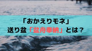 「おかえりモネ」盆舟奉納(ぼんぶねほうのう)とは?東北伝統の送り盆・盆船流し
