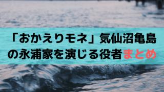 「おかえりモネ」気仙沼亀島の実家・永浦家を演じる俳優・役者【まとめ】