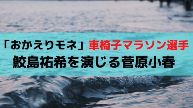 「おかえりモネ」車椅子マラソン・鮫島祐希を演じる菅原小春(すがわらこはる)