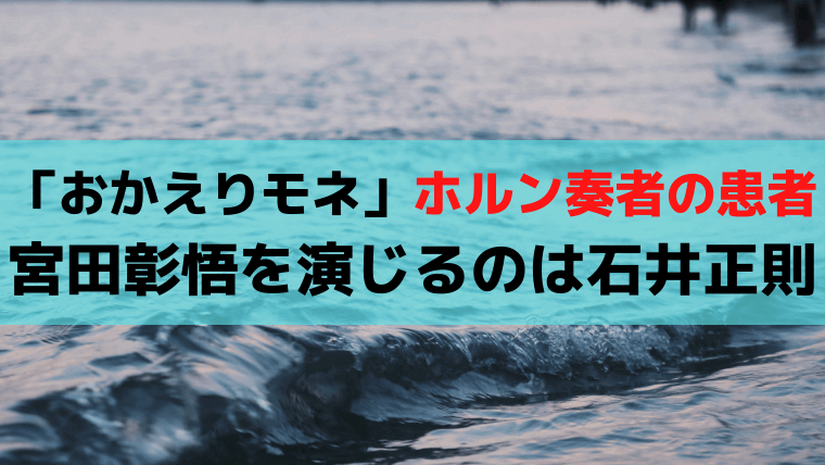 「おかえりモネ」ホルン奏者・宮田彰悟を演じる石井正則が再登場・元アリキリ